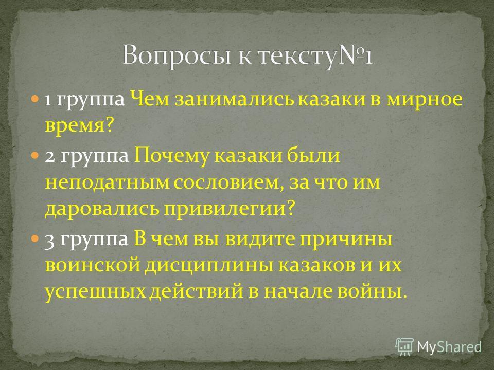 1 группа Чем занимались казаки в мирное время? 2 группа Почему казаки были неподатным сословием, за что им даровались привилегии? 3 группа В чем вы видите причины воинской дисциплины казаков и их успешных действий в начале войны.