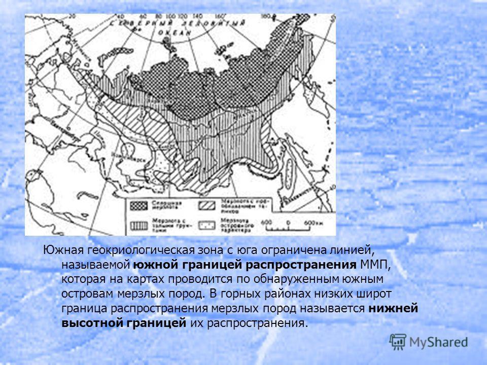 Южная геокриологическая зона с юга ограничена линией, называемой южной границей распространения ММП, которая на картах проводится по обнаруженным южным островам мерзлых пород. В горных районах низких широт граница распространения мерзлых пород называ