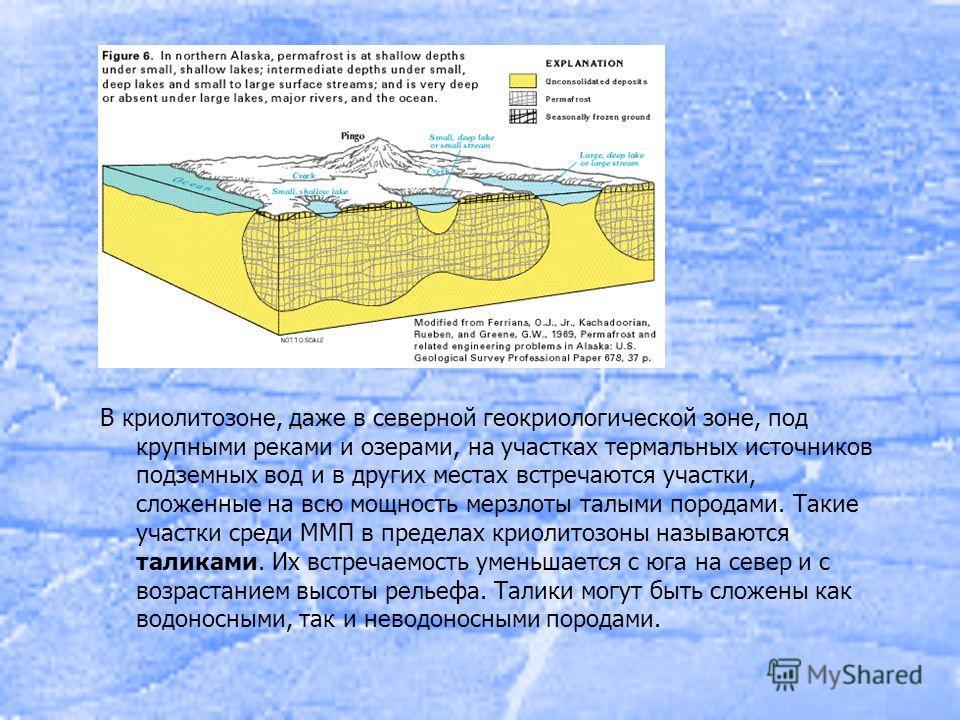В криолитозоне, даже в северной геокриологической зоне, под крупными реками и озерами, на участках термальных источников подземных вод и в других местах встречаются участки, сложенные на всю мощность мерзлоты талыми породами. Такие участки среди ММП