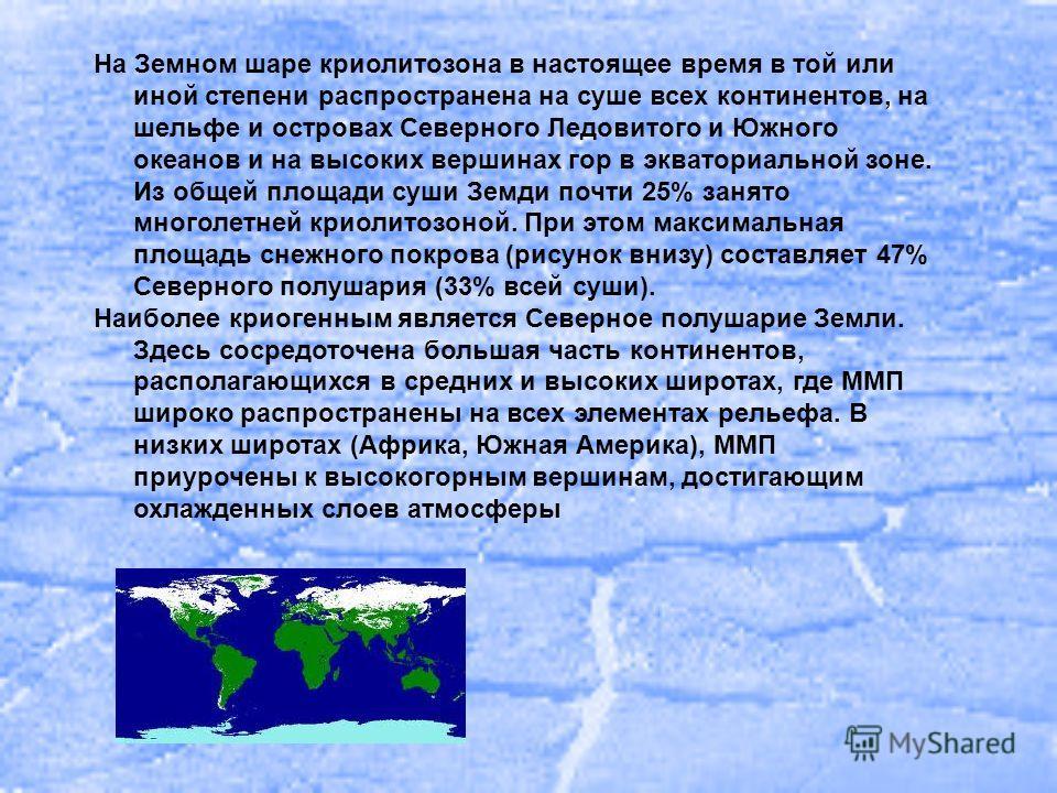 На Земном шаре криолитозона в настоящее время в той или иной степени распространена на суше всех континентов, на шельфе и островах Северного Ледовитого и Южного океанов и на высоких вершинах гор в экваториальной зоне. Из общей площади суши Земди почт