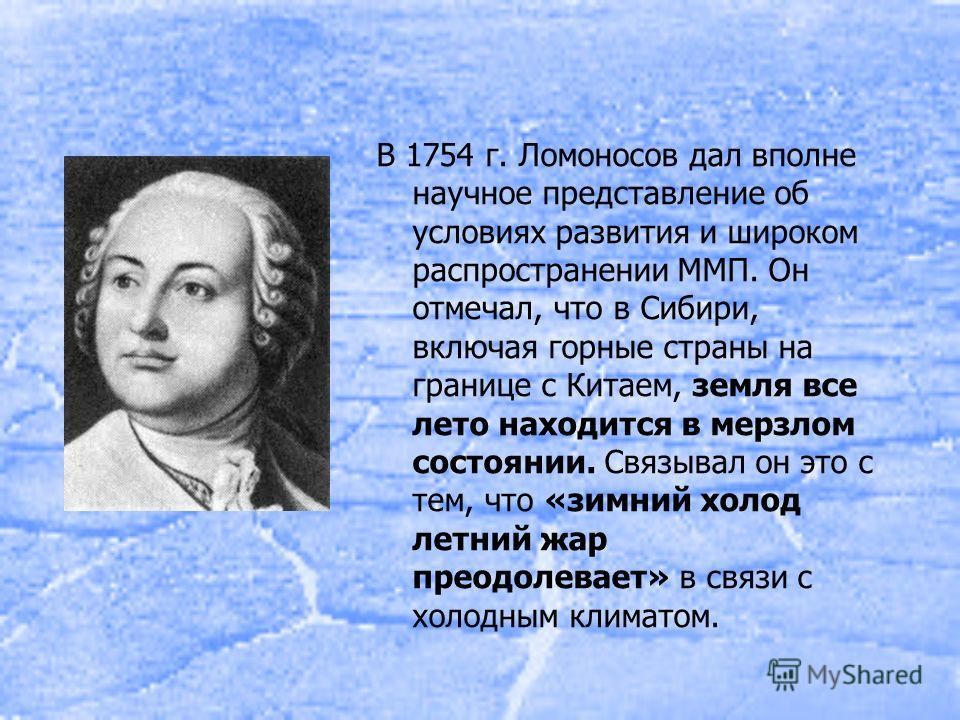 В 1754 г. Ломоносов дал вполне научное представление об условиях развития и широком распространении ММП. Он отмечал, что в Сибири, включая горные страны на границе с Китаем, земля все лето находится в мерзлом состоянии. Связывал он это с тем, что «зи