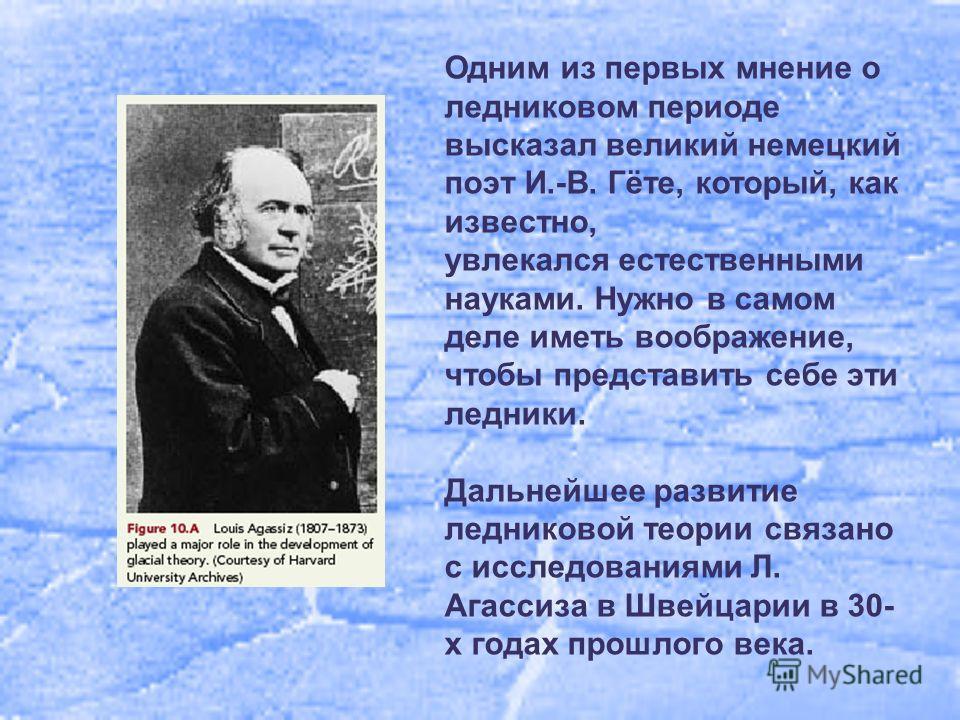 Одним из первых мнение о ледниковом периоде высказал великий немецкий поэт И.-В. Гёте, который, как известно, увлекался естественными науками. Нужно в самом деле иметь воображение, чтобы представить себе эти ледники. Дальнейшее развитие ледниковой те