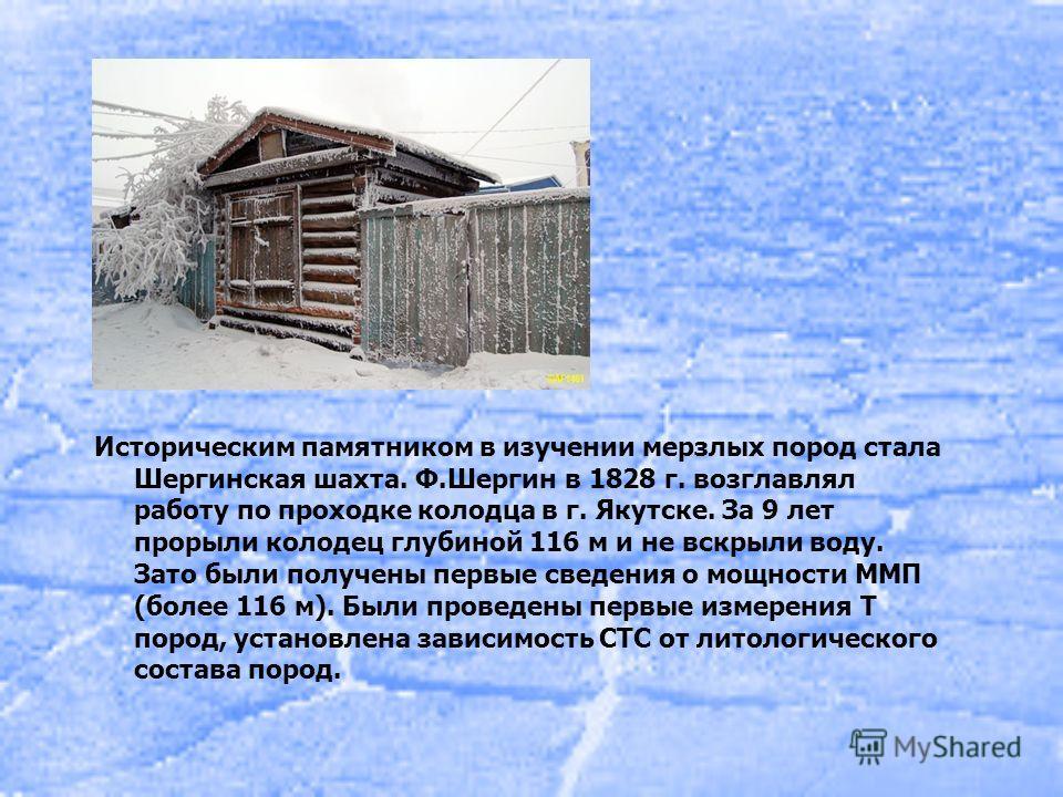 Историческим памятником в изучении мерзлых пород стала Шергинская шахта. Ф.Шергин в 1828 г. возглавлял работу по проходке колодца в г. Якутске. За 9 лет прорыли колодец глубиной 116 м и не вскрыли воду. Зато были получены первые сведения о мощности М