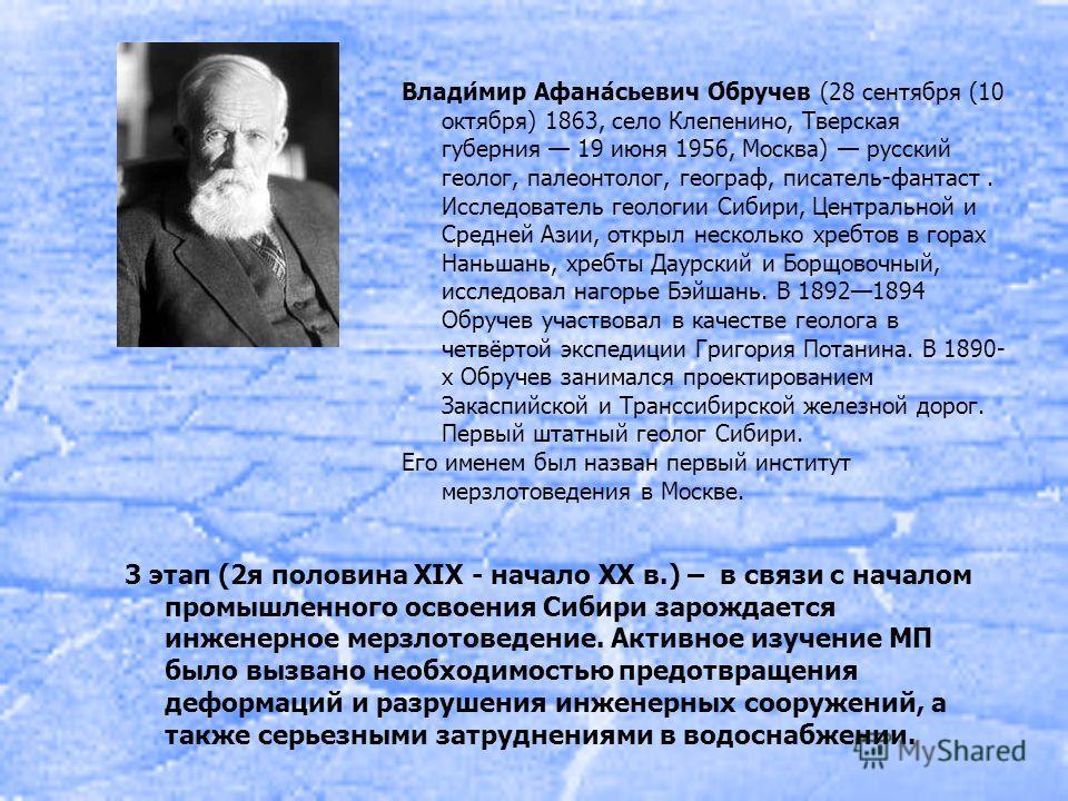 3 этап (2 я половина XIX - начало XX в.) – в связи с началом промышленного освоения Сибири зарождается инженерное мерзлотоведение. Активное изучение МП было вызвано необходимостью предотвращения деформаций и разрушения инженерных сооружений, а также