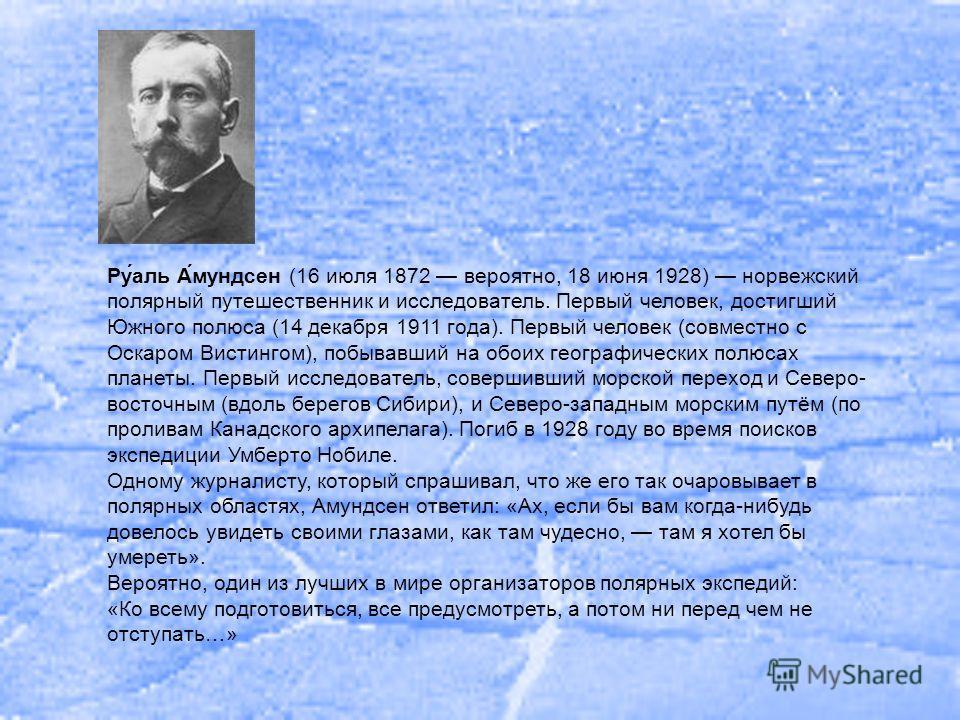 Ру́аль А́мундсен (16 июля 1872 вероятно, 18 июня 1928) норвежский полярный путешественник и исследователь. Первый человек, достигший Южного полюса (14 декабря 1911 года). Первый человек (совместно с Оскаром Вистингом), побывавший на обоих географичес