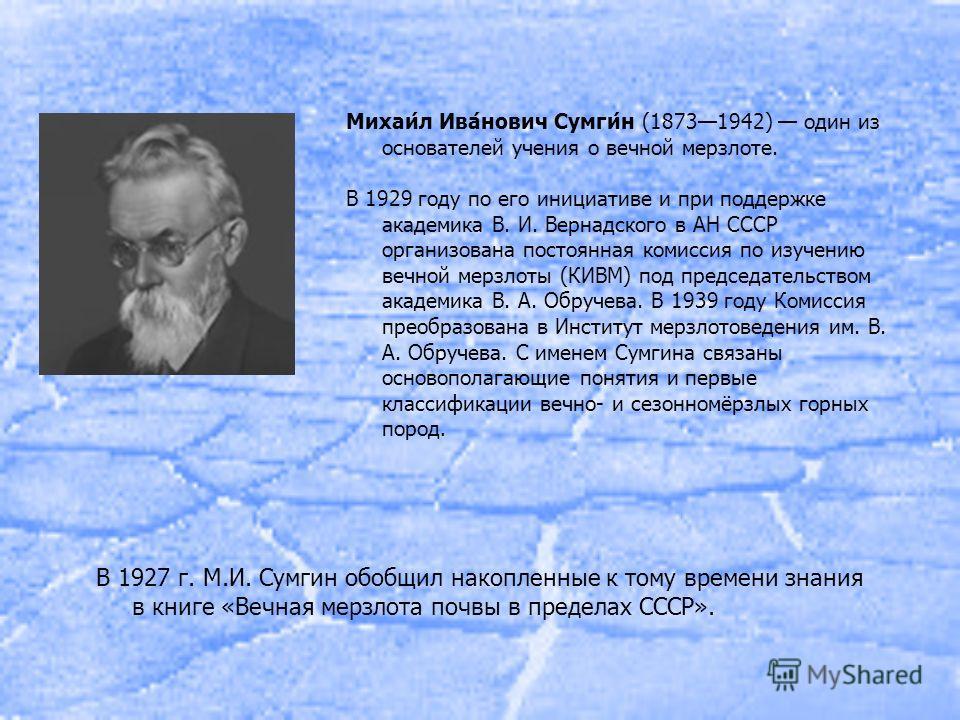 В 1927 г. М.И. Сумгин обобщил накопленные к тому времени знания в книге «Вечная мерзлота почвы в пределах СССР». Михаи́л Ива́нович Сумги́н (18731942) один из основателей учения о вечной мерзлоте. В 1929 году по его инициативе и при поддержке академик