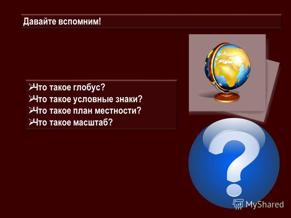 Что такое глобус? Что такое условные знаки? Что такое план местности? Что такое масштаб? Что такое глобус? Что такое условные знаки? Что такое план местности? Что такое масштаб? Давайте вспомним!
