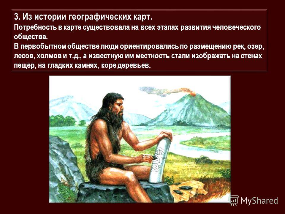 3. Из истории географических карт. Потребность в карте существовала на всех этапах развития человеческого общества. В первобытном обществе люди ориентировались по размещению рек, озер, лесов, холмов и т.д., а известную им местность стали изображать н