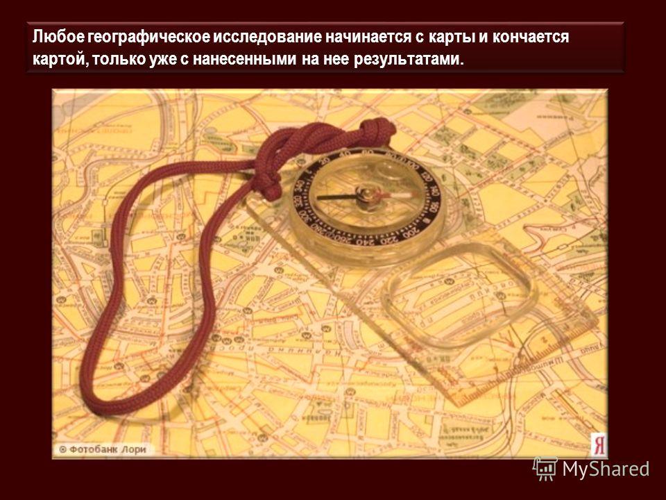 Любое географическое исследование начинается с карты и кончается картой, только уже с нанесенными на нее результатами.