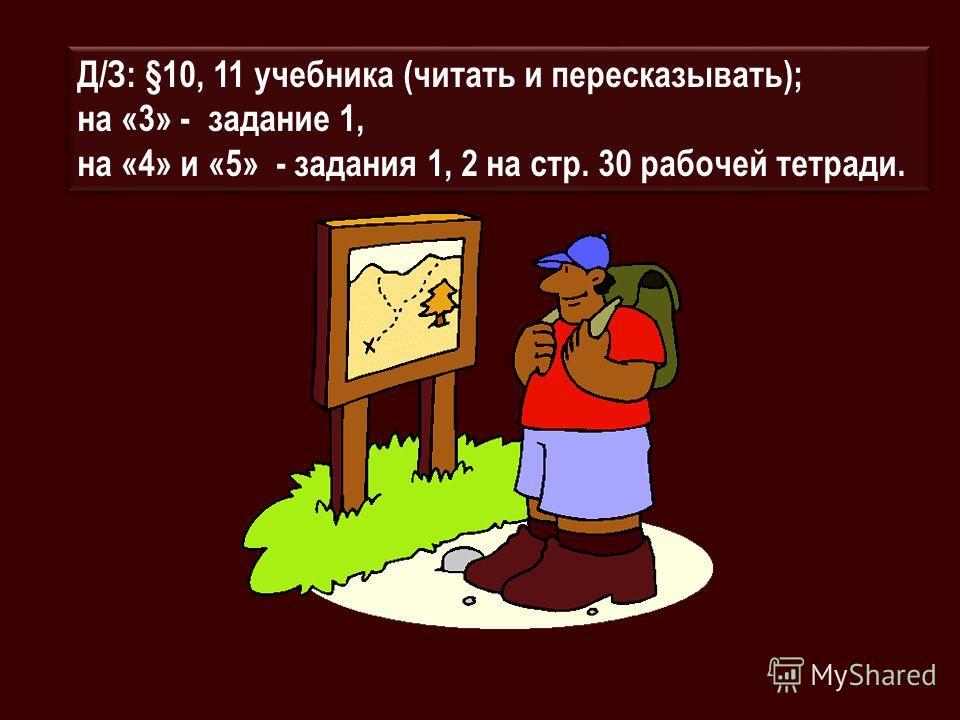 Д/З: §10, 11 учебника (читать и пересказывать); на «3» - задание 1, на «4» и «5» - задания 1, 2 на стр. 30 рабочей тетради. Д/З: §10, 11 учебника (читать и пересказывать); на «3» - задание 1, на «4» и «5» - задания 1, 2 на стр. 30 рабочей тетради.