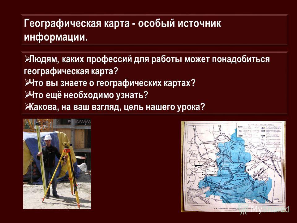 Географическая карта - особый источник информации. Людям, каких профессий для работы может понадобиться географическая карта? Что вы знаете о географических картах? Что ещё необходимо узнать? Какова, на ваш взгляд, цель нашего урока? Людям, каких про