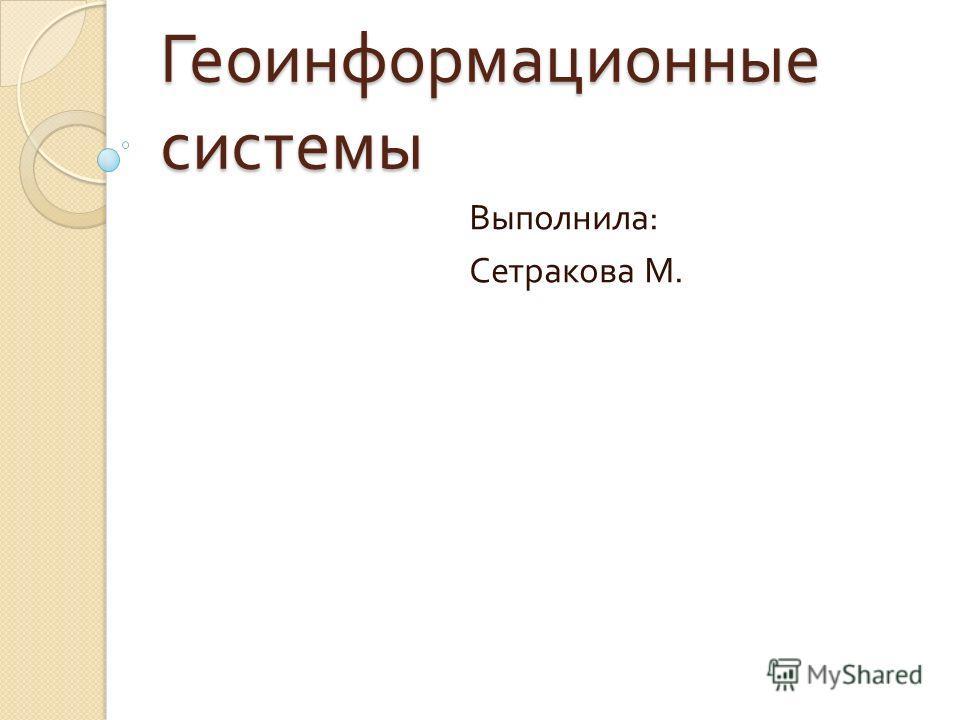 Геоинформационные системы Выполнила : Сетракова М.