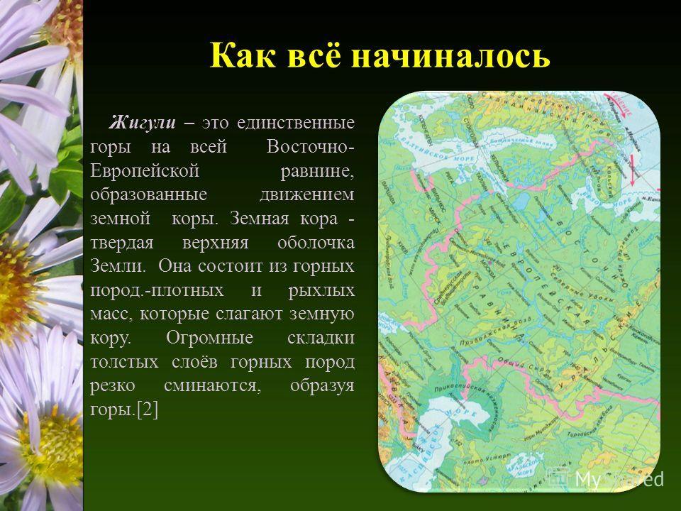 Как всё начиналось Жигули – это единственные горы на всей Восточно- Европейской равнине, образованные движением земной коры. Земная кора - твердая верхняя оболочка Земли. Она состоит из горных пород.-плотных и рыхлых масс, которые слагают земную кору