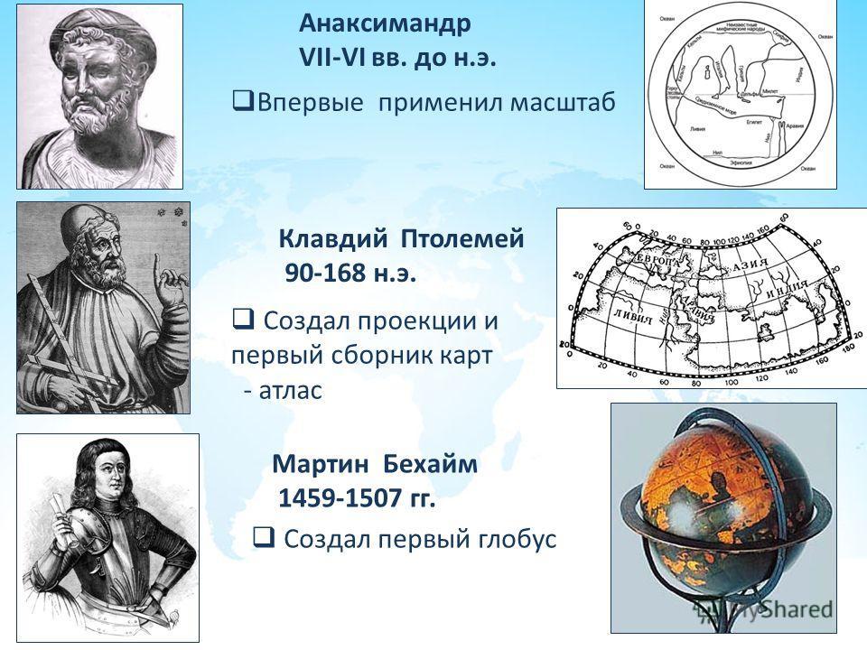 Анаксимандр VII-VI вв. до н.э. Впервые применил масштаб Клавдий Птолемей 90-168 н.э. Создал проекции и первый сборник карт - атлас Мартин Бехайм 1459-1507 гг. Создал первый глобус
