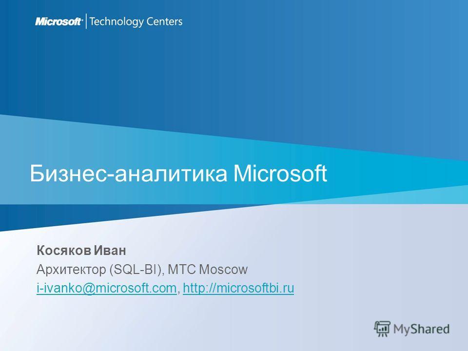 Бизнес-аналитика Microsoft Косяков Иван Архитектор (SQL-BI), MTC Moscow i-ivanko@microsoft.comi-ivanko@microsoft.com, http://microsoftbi.ruhttp://microsoftbi.ru