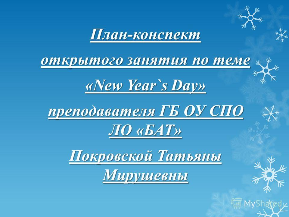 План-конспект открытого занятия по теме «New Year`s Day» преподавателя ГБ ОУ СПО ЛО «БАТ» Покровской Татьяны Мирушевны