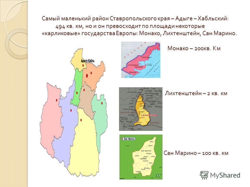 Самый маленький район Ставропольского края – Адыге – Хабльский : 494 кв. км, но и он превосходит по площади некоторые « карликовые » государства Европы : Монако, Лихтенштейн, Сан Марино. Монако – 200 кв. Км Лихтенштейн – 2 кв. км Сан Марино – 100 кв.