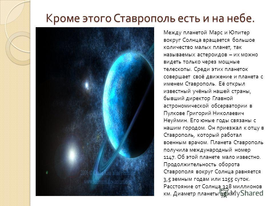 Кроме этого Ставрополь есть и на небе. Между планетой Марс и Юпитер вокруг Солнца вращается большое количество малых планет, так называемых астероидов – их можно видеть только через мощные телескопы. Среди этих планеток совершает своё движение и план