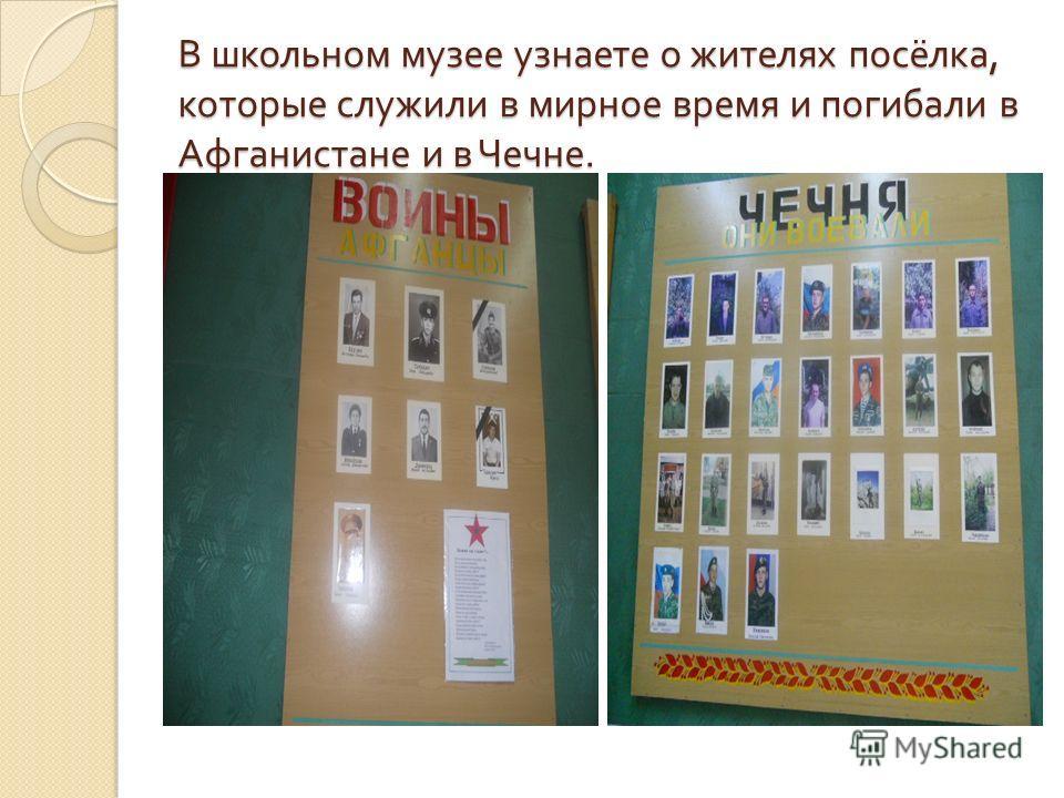 В школьном музее узнаете о жителях посёлка, которые служили в мирное время и погибали в Афганистане и в Чечне.