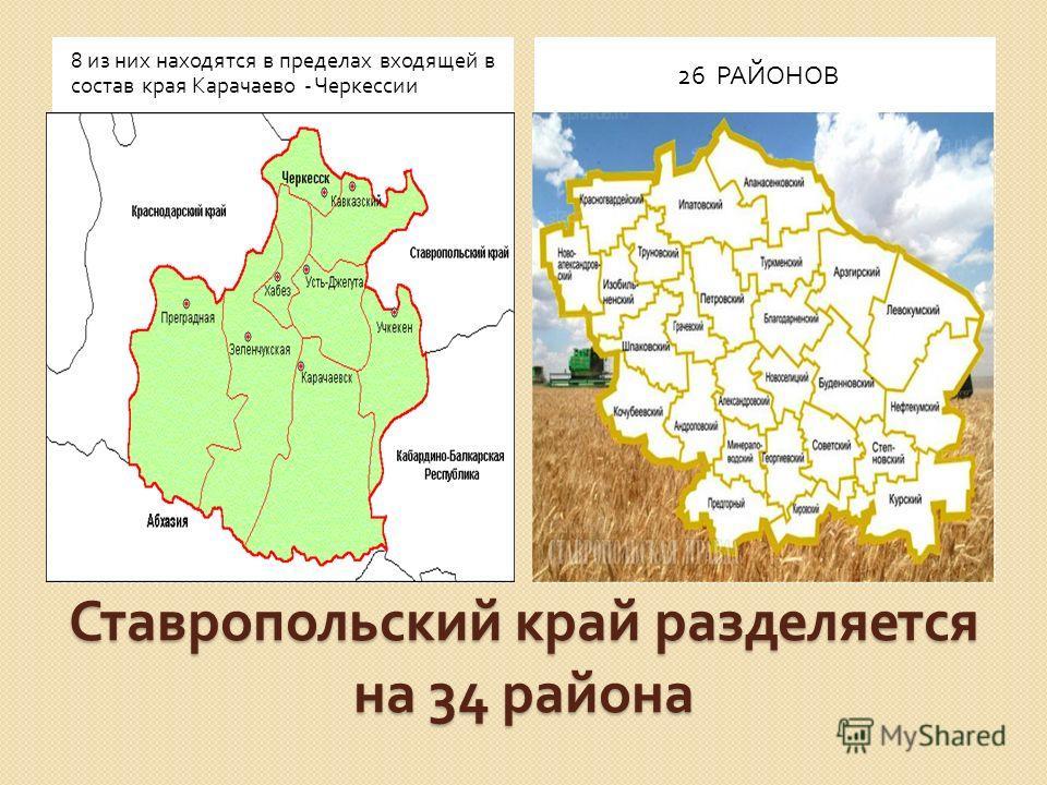 Ставропольский край разделяется на 34 района 8 из них находятся в пределах входящей в состав края Карачаево - Черкессии 26 РАЙОНОВ