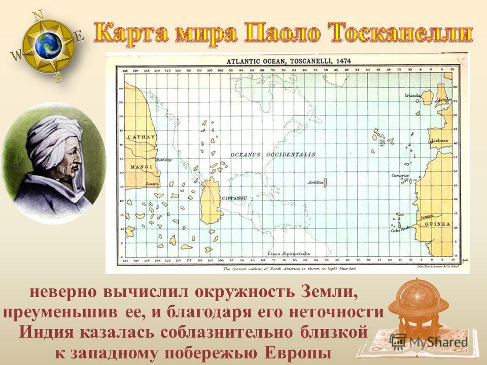 неверно вычислил окружность Земли, преуменьшив ее, и благодаря его неточности Индия казалась соблазнительно близкой к западному побережью Европы