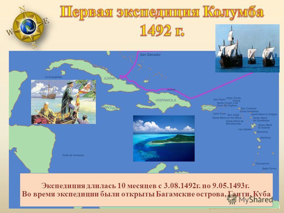 Экспедиция длилась 10 месяцев с 3.08.1492 г. по 9.05.1493 г. Во время экспедиции были открыты Багамские острова, Гаити, Куба
