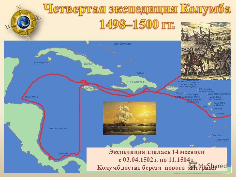 Экспедиция длилась 14 месяцев с 03.04.1502 г. по 11.1504 г. Колумб достиг берега нового материка
