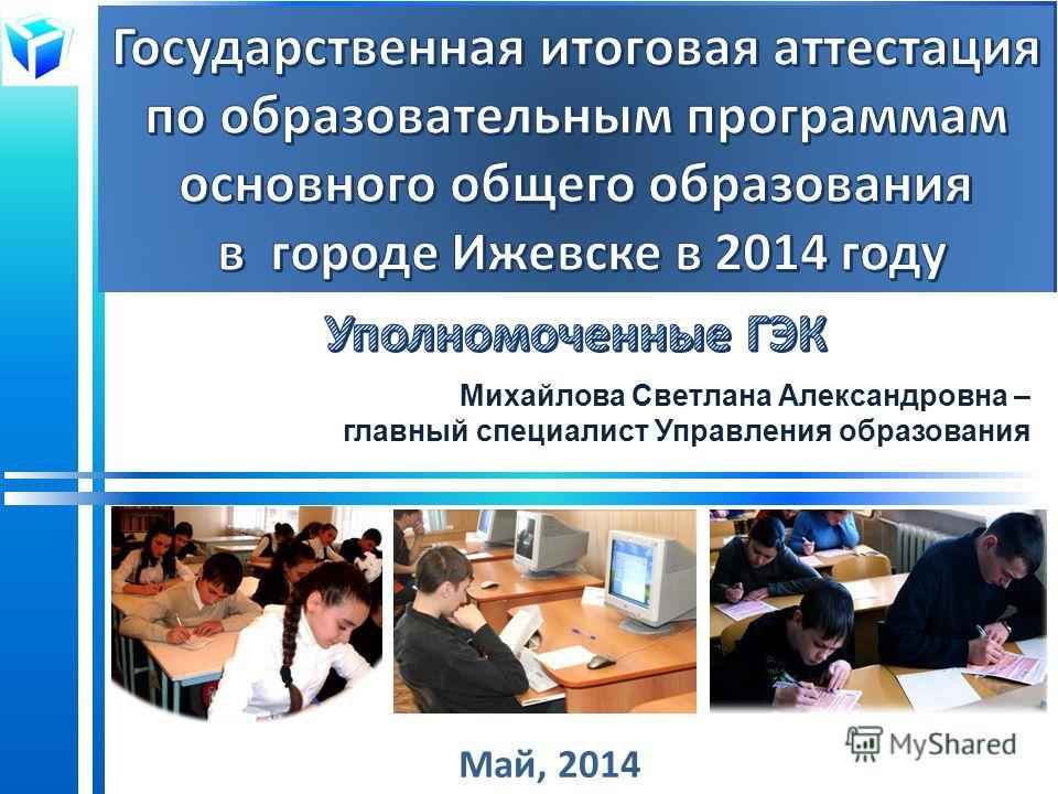 Май, 2014 Михайлова Светлана Александровна – главный специалист Управления образования
