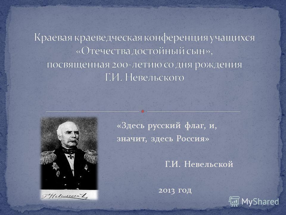 «Здесь русский флаг, и, значит, здесь Россия» Г.И. Невельской 2013 год
