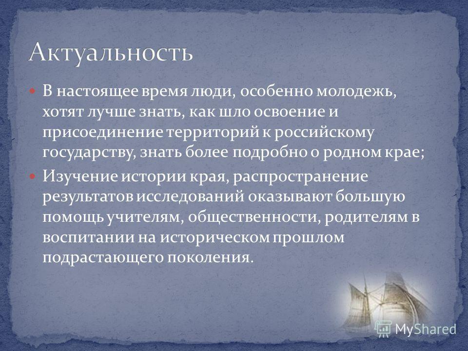 В настоящее время люди, особенно молодежь, хотят лучше знать, как шло освоение и присоединение территорий к российскому государству, знать более подробно о родном крае; Изучение истории края, распространение результатов исследований оказывают большую