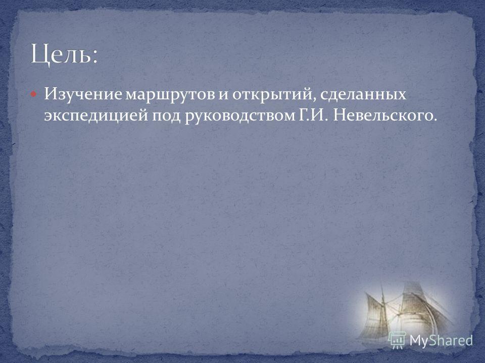 Изучение маршрутов и открытий, сделанных экспедицией под руководством Г.И. Невельского.