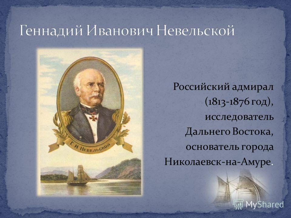 Российский адмирал (1813-1876 год), исследователь Дальнего Востока, основатель города Николаевск-на-Амуре.
