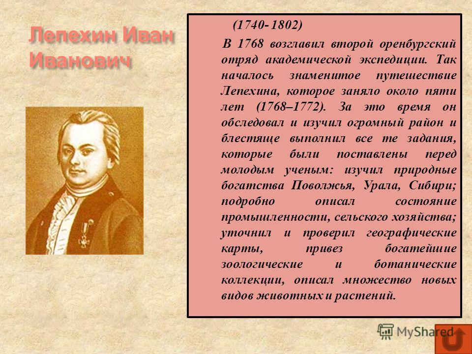 Лепехин Иван Иванович (1740- 1802) В 1768 возглавил второй оренбургский отряд академической экспедиции. Так началось знаменитое путешествие Лепехина, которое заняло около пяти лет (1768–1772). За это время он обследовал и изучил огромный район и блес