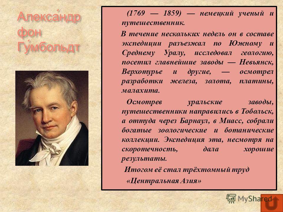 Алекса́ндр фон Гу́мбольдт (1769 1859) немецкий ученый и путешественник. В течение нескольких недель он в составе экспедиции разъезжал по Южному и Среднему Уралу, исследовал геологию, посетил главнейшие заводы Невьянск, Верхотурье и другие, осмотрел р