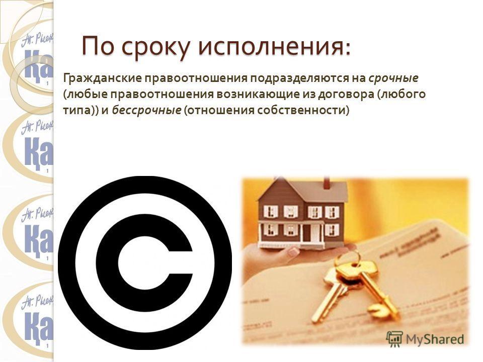 По сроку исполнения : Гражданские правоотношения подразделяются на срочные ( любые правоотношения возникающие из договора ( любого типа )) и бессрочные ( отношения собственности )