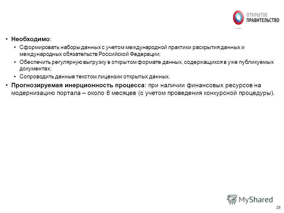29 Необходимо: Сформировать наборы данных с учетом международной практики раскрытия данных и международных обязательств Российской Федерации; Обеспечить регулярную выгрузку в открытом формате данных, содержащихся в уже публикуемых документах; Сопрово