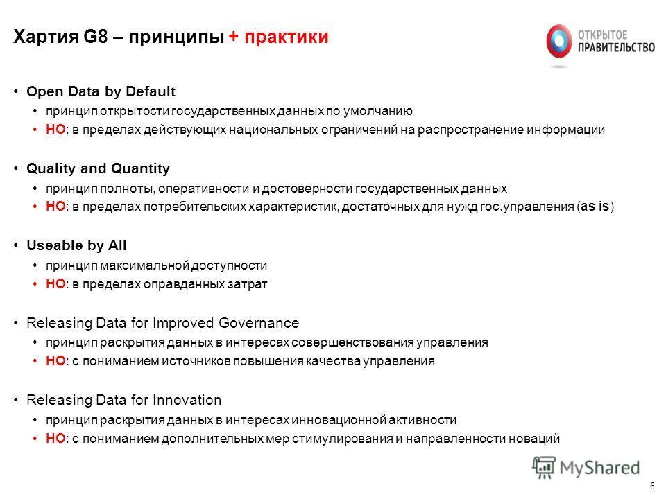 6 Хартия G8 – принципы + практики Open Data by Default принцип открытости государственных данных по умолчанию НО: в пределах действующих национальных ограничений на распространение информации Quality and Quantity принцип полноты, оперативности и дост
