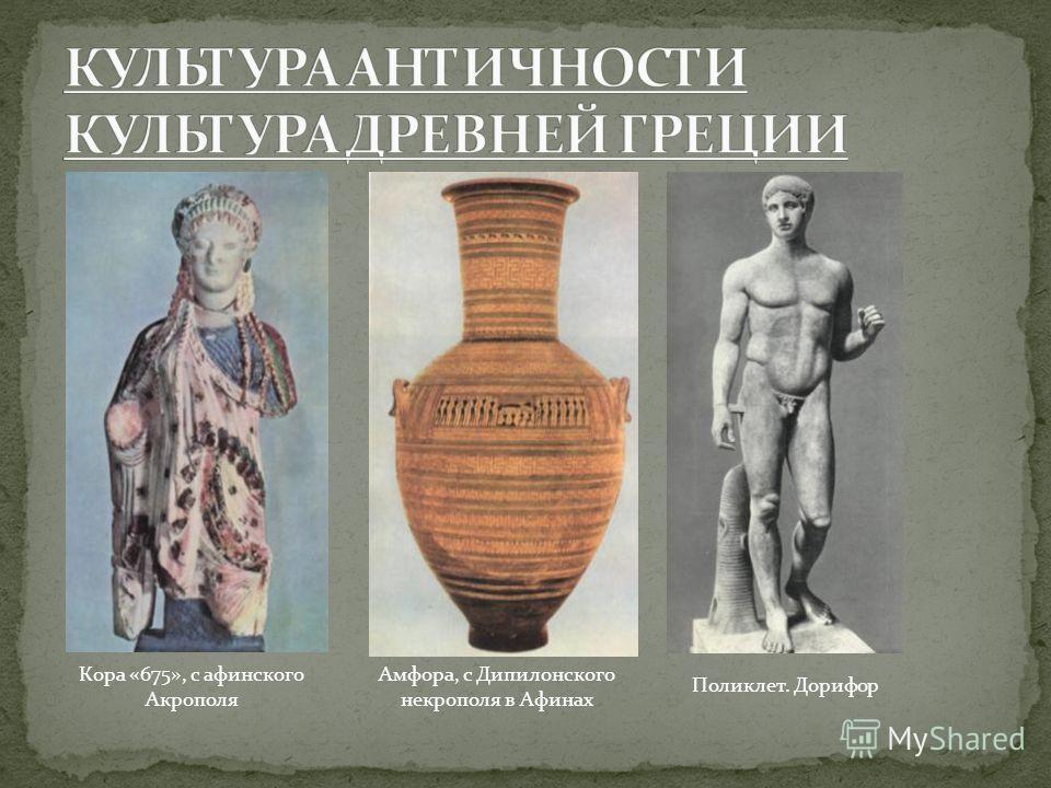 Кора «675», с афинского Акрополя Амфора, с Дипилонского некрополя в Афинах Поликлет. Дорифор