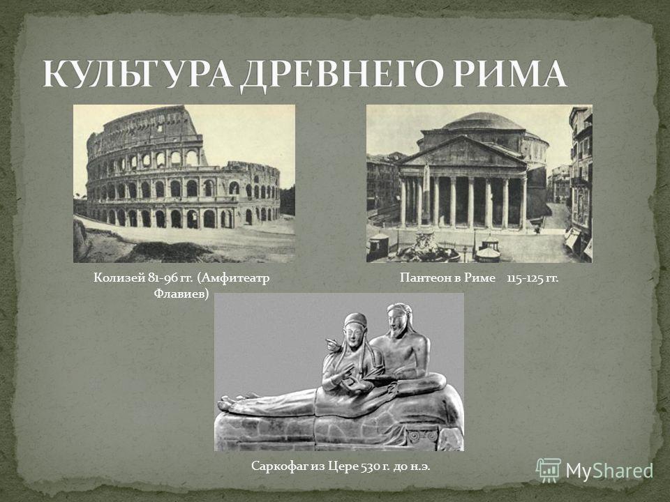 Колизей 81-96 гг. (Амфитеатр Флавиев) Пантеон в Риме 115-125 гг. Саркофаг из Цере 530 г. до н.э.