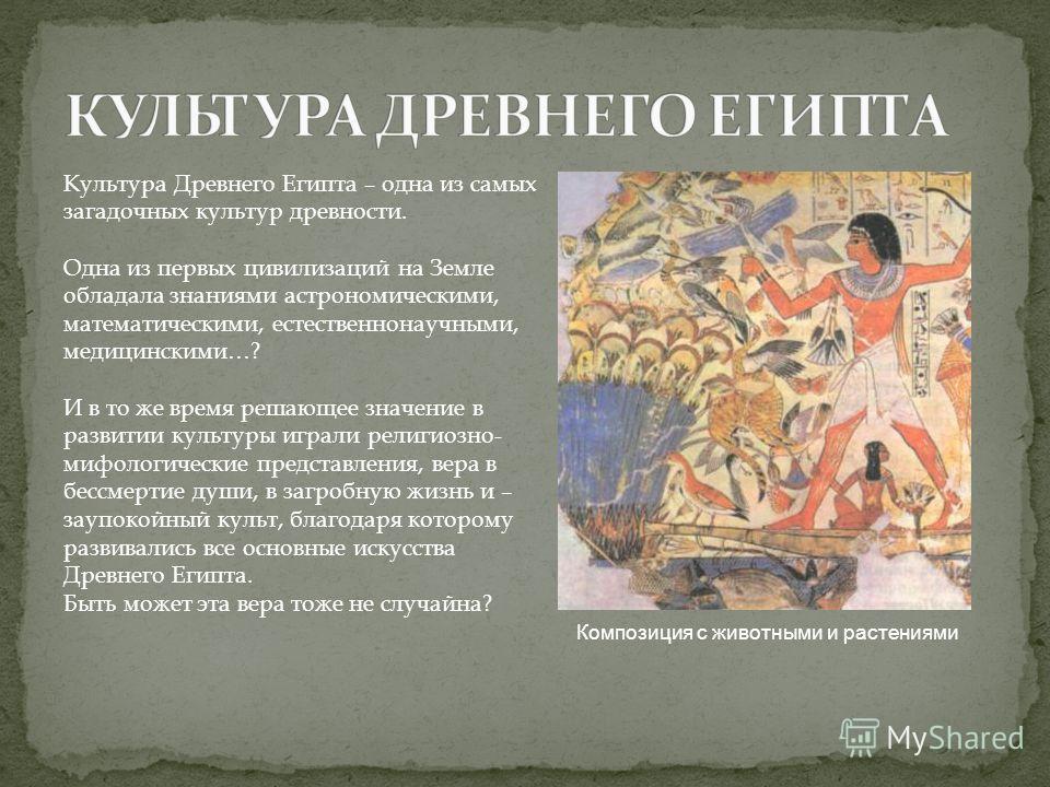 Культура Древнего Египта – одна из самых загадочных культур древности. Одна из первых цивилизаций на Земле обладала знаниями астрономическими, математическими, естественнонаучными, медицинскими…? И в то же время решающее значение в развитии культуры
