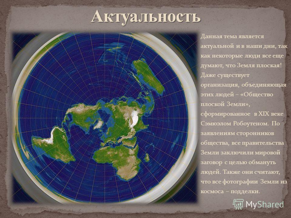 Данная тема является актуальной и в наши дни, так как некоторые люди все еще думают, что Земля плоская! Даже существует организация, объединяющая этих людей – «Общество плоской Земли», сформированное в XIX веке Сэмюэлом Робоутеном. По заявлениям стор