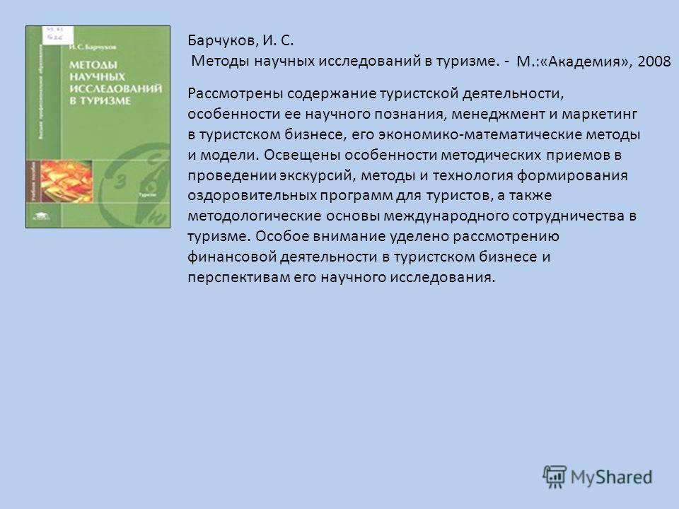 Барчуков, И. С. Методы научных исследований в туризме. - Рассмотрены содержание туристской деятельности, особенности ее научного познания, менеджмент и маркетинг в туристском бизнесе, его экономико-математические методы и модели. Освещены особенности