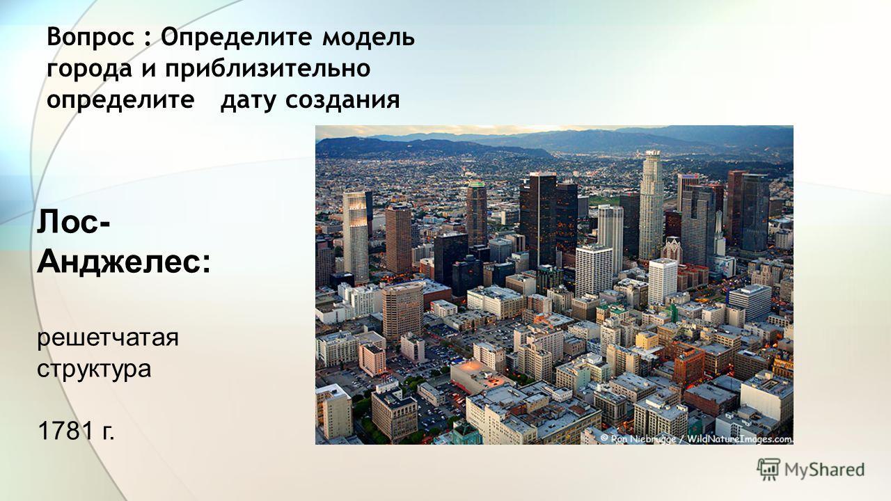 Вопрос : Определите модель города и приблизительно определите дату создания Лос- Анджелес: решетчатая структура 1781 г.