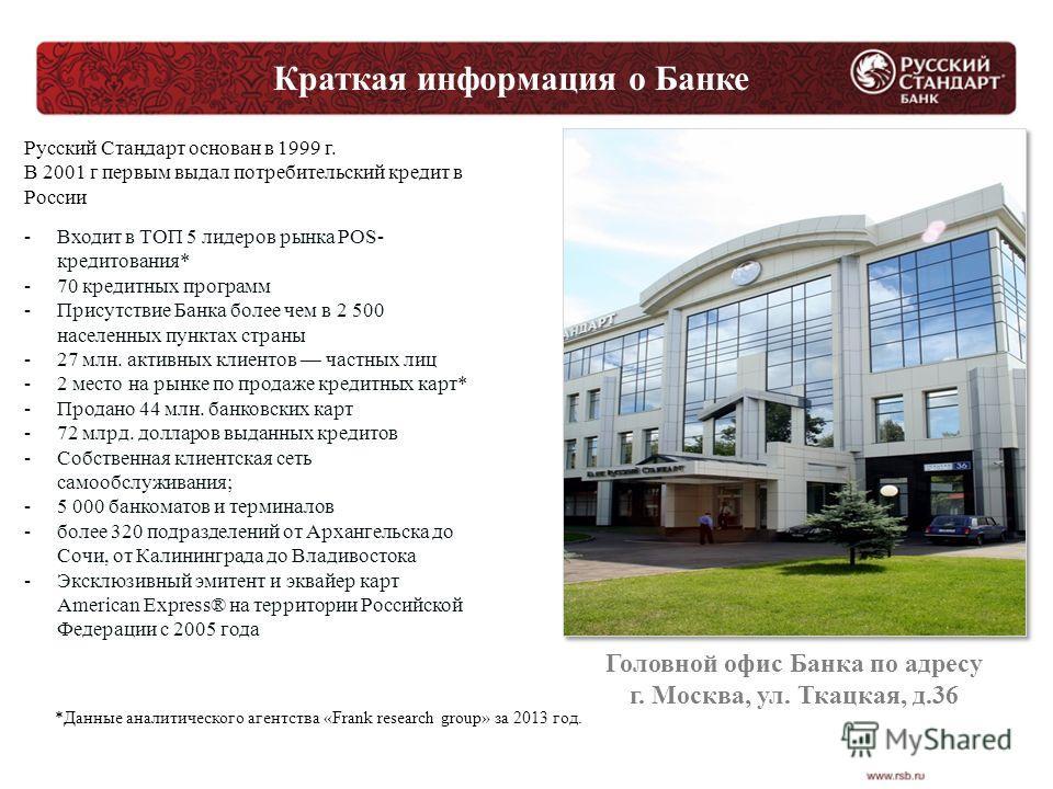 Краткая информация о Банке Русский Стандарт основан в 1999 г. В 2001 г первым выдал потребительский кредит в России -Входит в ТОП 5 лидеров рынка POS- кредитования* -70 кредитных программ -Присутствие Банка более чем в 2 500 населенных пунктах страны