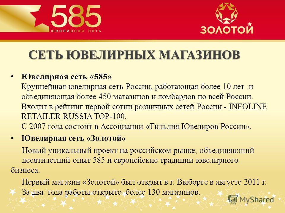 СЕТЬ ЮВЕЛИРНЫХ МАГАЗИНОВ Ювелирная сеть «585» Крупнейшая ювелирная сеть России, работающая более 10 лет и объединяющая более 450 магазинов и ломбардов по всей России. Входит в рейтинг первой сотни розничных сетей России - INFOLINE RETAILER RUSSIA TOP