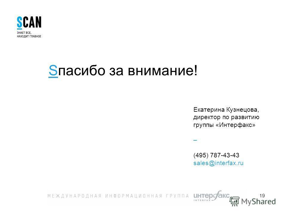 19 Екатерина Кузнецова, директор по развитию группы «Интерфакс» – (495) 787-43-43 sales@interfax.ru Sпасибо за внимание!