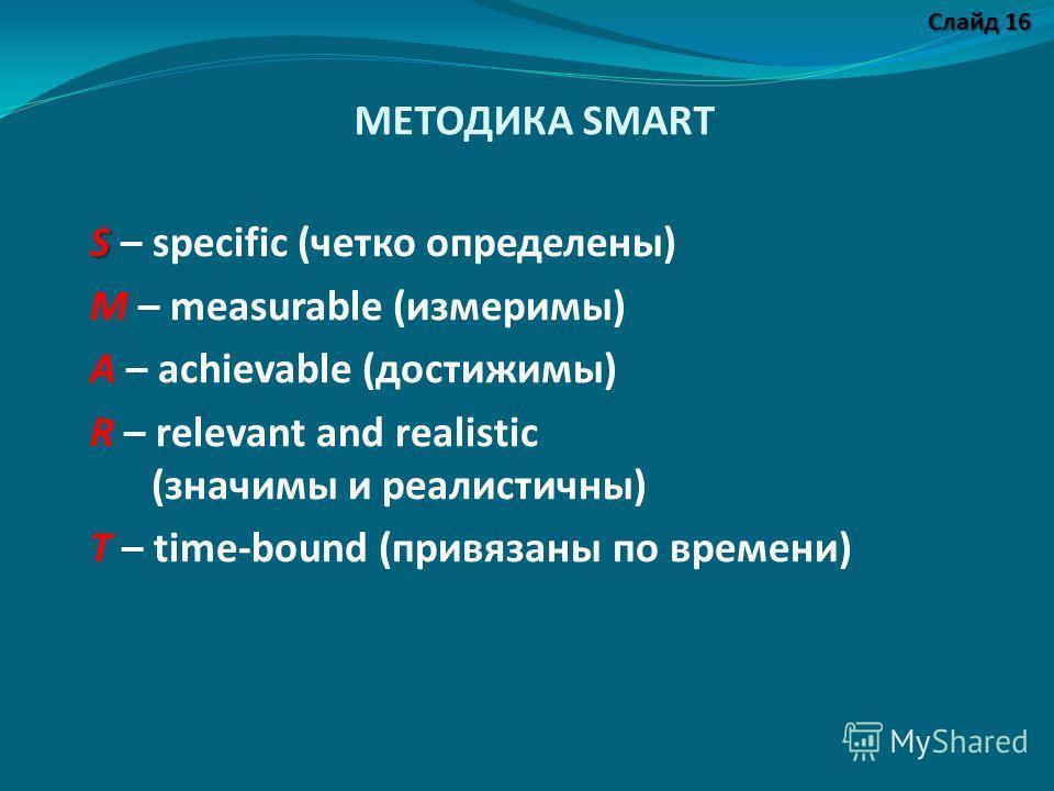 МЕТОДИКА SMART S S – specific (четко определены) M – measurable (измеримы) A – achievable (достижимы) R – relevant and realistic (значимы и реалистичны) T – time-bound (привязаны по времени) Слайд 16