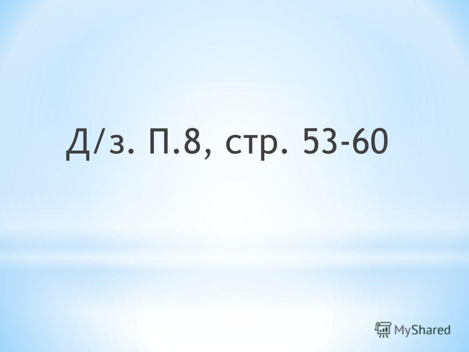 Д/з. П.8, стр. 53-60