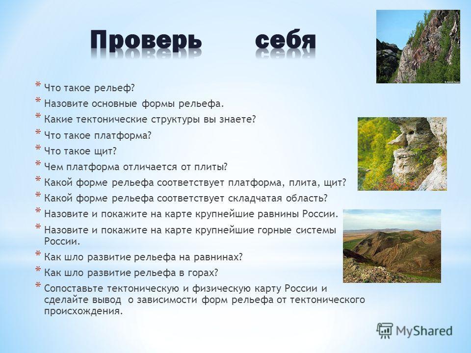 * Что такое рельеф? * Назовите основные формы рельефа. * Какие тектонические структуры вы знаете? * Что такое платформа? * Что такое щит? * Чем платформа отличается от плиты? * Какой форме рельефа соответствует платформа, плита, щит? * Какой форме ре