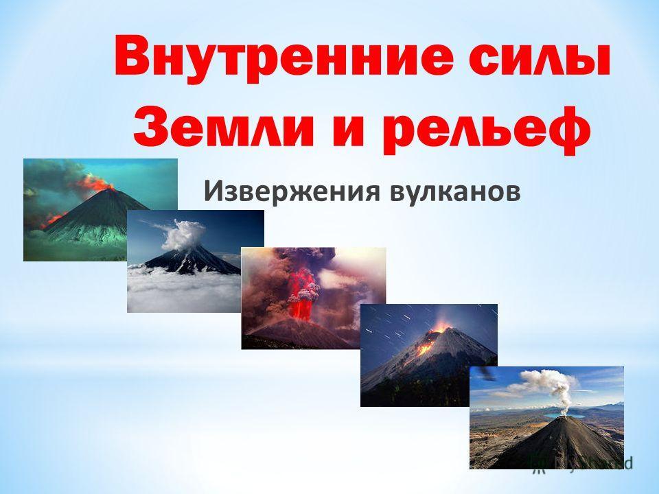 Внутренние силы Земли и рельеф Извержения вулканов